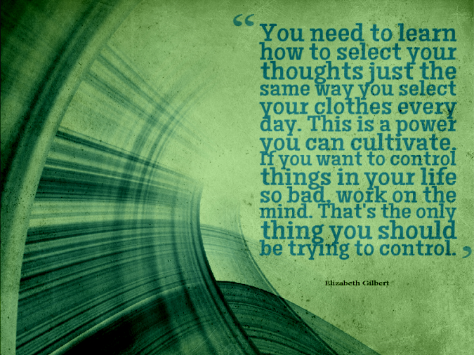Quote of the Week - Elizabeth Gilbert (You need to learn how to select your thoughts...)