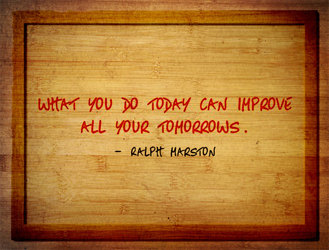 Quote of the Week: Ralph Marston (What you do today can improve your tomorrow)