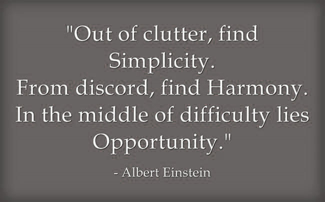 Quote of the Week - Albert Einstein (Out of clutter, find simplicity. From discord, find harmony. In the middle of difficulty likes opportunity)